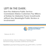 LEFT IN THE DARK: How the Alabama Public Service Commission Makes Customers Pay Billions of Dollars for Alabama Power Investments without Any Meaningful Public Review or Involvement